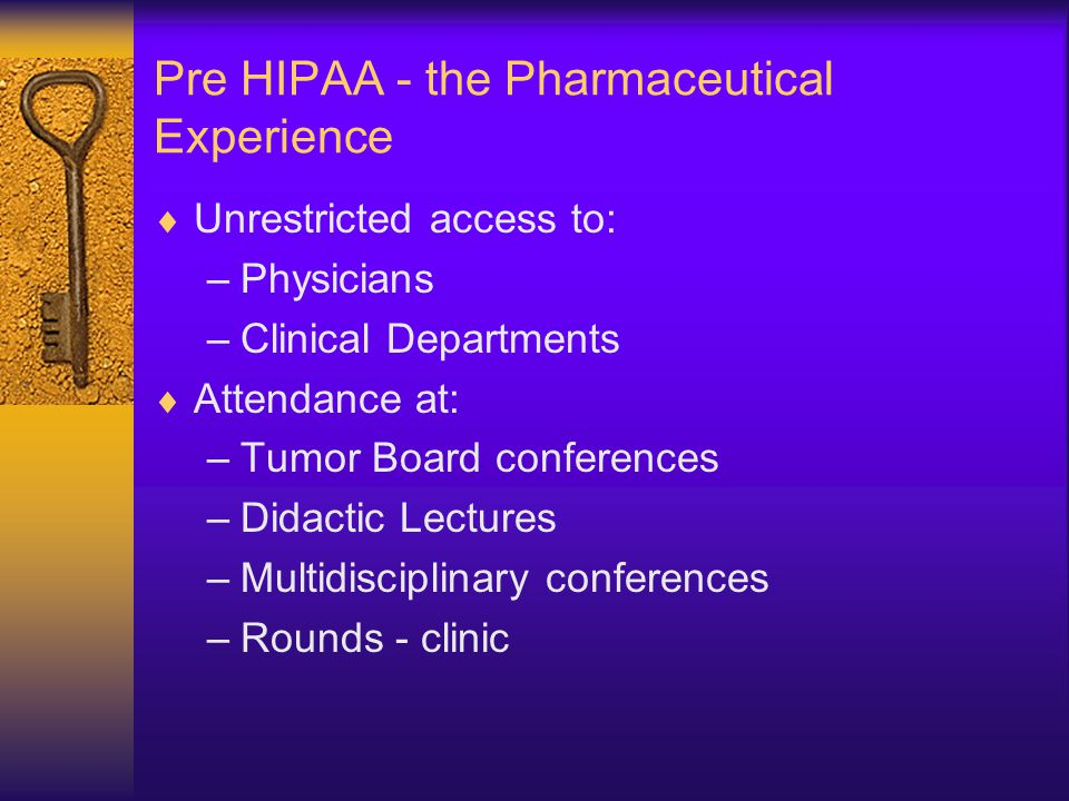 Pre HIPAA - the Pharmaceutical Experience  Unrestricted access to: –Physicians –Clinical Departments  Attendance at: –Tumor Board conferences –Didactic Lectures –Multidisciplinary conferences –Rounds - clinic