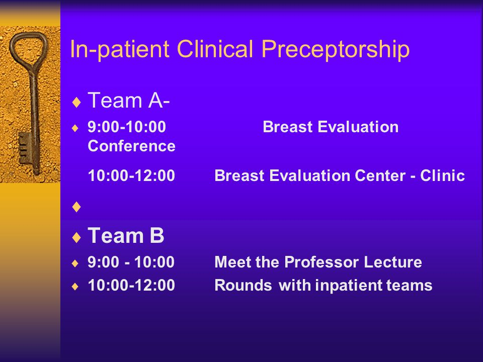 In-patient Clinical Preceptorship  Team A-  9:00-10:00Breast Evaluation Conference 10:00-12:00Breast Evaluation Center - Clinic   Team B  9:00 - 10:00Meet the Professor Lecture  10:00-12:00 Rounds with inpatient teams