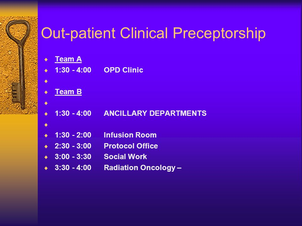 Out-patient Clinical Preceptorship  Team A  1:30 - 4:00OPD Clinic   Team B   1:30 - 4:00ANCILLARY DEPARTMENTS   1:30 - 2:00Infusion Room  2:30 - 3:00Protocol Office  3:00 - 3:30 Social Work  3:30 - 4:00Radiation Oncology –