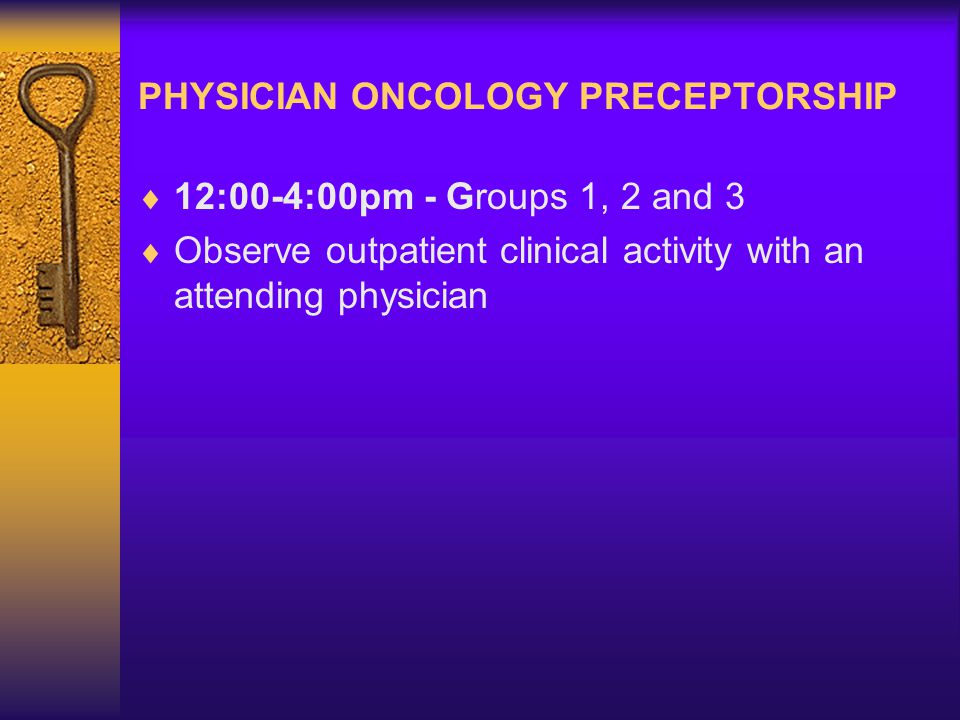 PHYSICIAN ONCOLOGY PRECEPTORSHIP  12:00-4:00pm - Groups 1, 2 and 3  Observe outpatient clinical activity with an attending physician