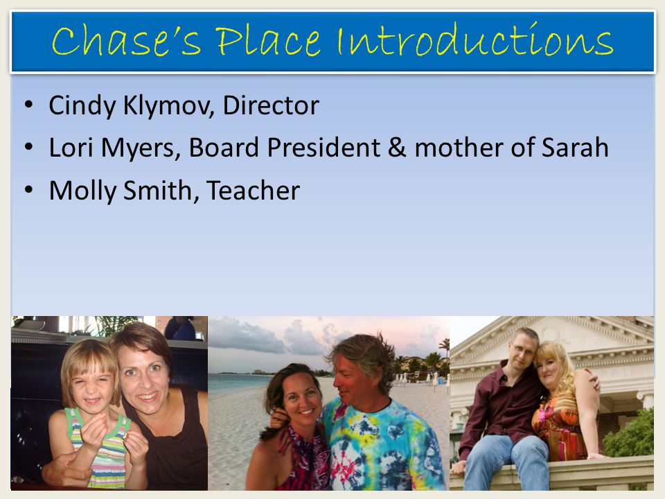 Chase's Place Chase's Place Introductions Cindy Klymov, Director Lori Myers, Board President & mother of Sarah Molly Smith, Teacher