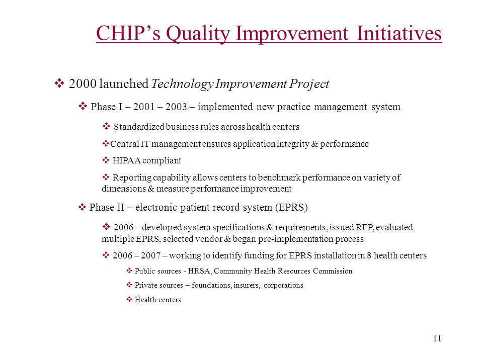 11 CHIP's Quality Improvement Initiatives  2000 launched Technology Improvement Project  Phase I – 2001 – 2003 – implemented new practice management system  Standardized business rules across health centers  Central IT management ensures application integrity & performance  HIPAA compliant  Reporting capability allows centers to benchmark performance on variety of dimensions & measure performance improvement  Phase II – electronic patient record system (EPRS)  2006 – developed system specifications & requirements, issued RFP, evaluated multiple EPRS, selected vendor & began pre-implementation process  2006 – 2007 – working to identify funding for EPRS installation in 8 health centers  Public sources - HRSA, Community Health Resources Commission  Private sources – foundations, insurers, corporations  Health centers