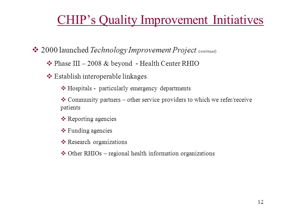 12 CHIP's Quality Improvement Initiatives  2000 launched Technology Improvement Project (continued)  Phase III – 2008 & beyond - Health Center RHIO  Establish interoperable linkages  Hospitals - particularly emergency departments  Community partners – other service providers to which we refer/receive patients  Reporting agencies  Funding agencies  Research organizations  Other RHIOs – regional health information organizations