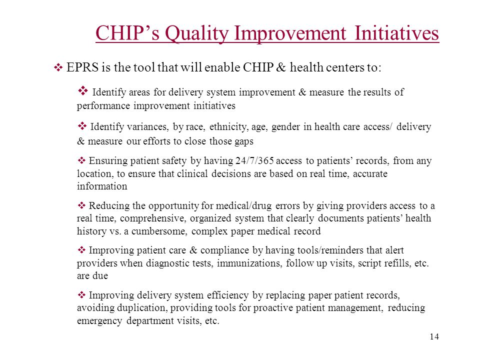 14 CHIP's Quality Improvement Initiatives  EPRS is the tool that will enable CHIP & health centers to:  Identify areas for delivery system improvement & measure the results of performance improvement initiatives  Identify variances, by race, ethnicity, age, gender in health care access/ delivery & measure our efforts to close those gaps  Ensuring patient safety by having 24/7/365 access to patients' records, from any location, to ensure that clinical decisions are based on real time, accurate information  Reducing the opportunity for medical/drug errors by giving providers access to a real time, comprehensive, organized system that clearly documents patients' health history vs.