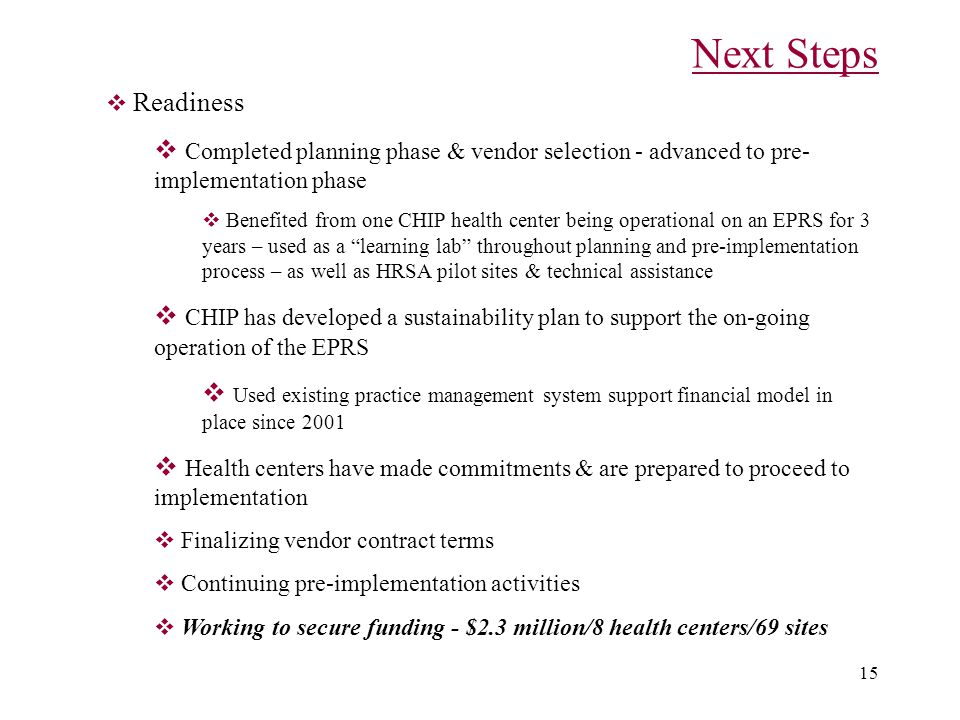 15 Next Steps  Readiness  Completed planning phase & vendor selection - advanced to pre- implementation phase  Benefited from one CHIP health center being operational on an EPRS for 3 years – used as a learning lab throughout planning and pre-implementation process – as well as HRSA pilot sites & technical assistance  CHIP has developed a sustainability plan to support the on-going operation of the EPRS  Used existing practice management system support financial model in place since 2001  Health centers have made commitments & are prepared to proceed to implementation  Finalizing vendor contract terms  Continuing pre-implementation activities  Working to secure funding - $2.3 million/8 health centers/69 sites