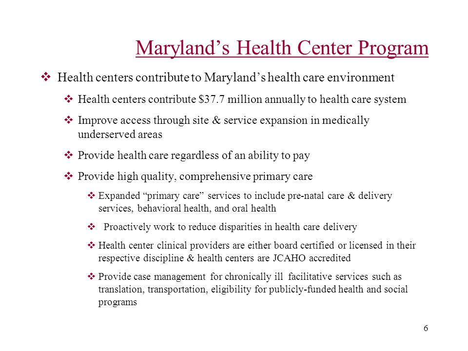 6 Maryland's Health Center Program  Health centers contribute to Maryland's health care environment  Health centers contribute $37.7 million annually to health care system  Improve access through site & service expansion in medically underserved areas  Provide health care regardless of an ability to pay  Provide high quality, comprehensive primary care  Expanded primary care services to include pre-natal care & delivery services, behavioral health, and oral health  Proactively work to reduce disparities in health care delivery  Health center clinical providers are either board certified or licensed in their respective discipline & health centers are JCAHO accredited  Provide case management for chronically ill facilitative services such as translation, transportation, eligibility for publicly-funded health and social programs