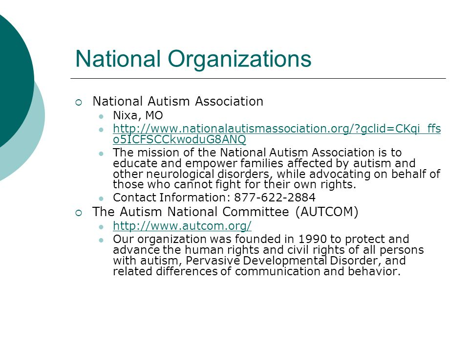 National Organizations  National Autism Association Nixa, MO http://www.nationalautismassociation.org/ gclid=CKqi_ffs o5ICFSCCkwoduG8ANQ http://www.nationalautismassociation.org/ gclid=CKqi_ffs o5ICFSCCkwoduG8ANQ The mission of the National Autism Association is to educate and empower families affected by autism and other neurological disorders, while advocating on behalf of those who cannot fight for their own rights.