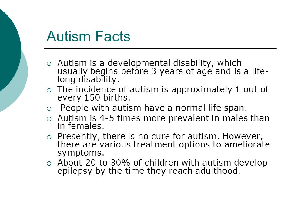 Autism Facts  Autism is a developmental disability, which usually begins before 3 years of age and is a life- long disability.