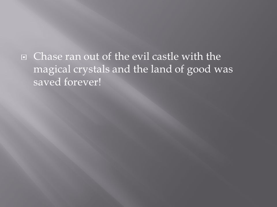  Chase ran out of the evil castle with the magical crystals and the land of good was saved forever!