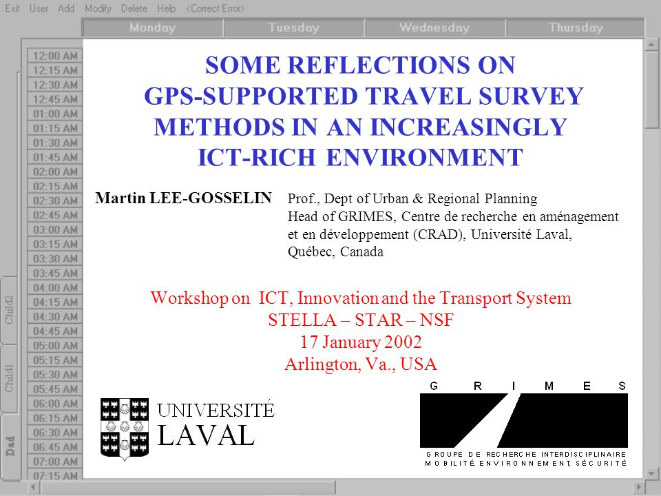 SOME REFLECTIONS ON GPS-SUPPORTED TRAVEL SURVEY METHODS IN AN INCREASINGLY ICT-RICH ENVIRONMENT Martin LEE-GOSSELIN Prof., Dept of Urban & Regional Planning Head of GRIMES, Centre de recherche en aménagement et en développement (CRAD), Université Laval, Québec, Canada Workshop on ICT, Innovation and the Transport System STELLA – STAR – NSF 17 January 2002 Arlington, Va., USA