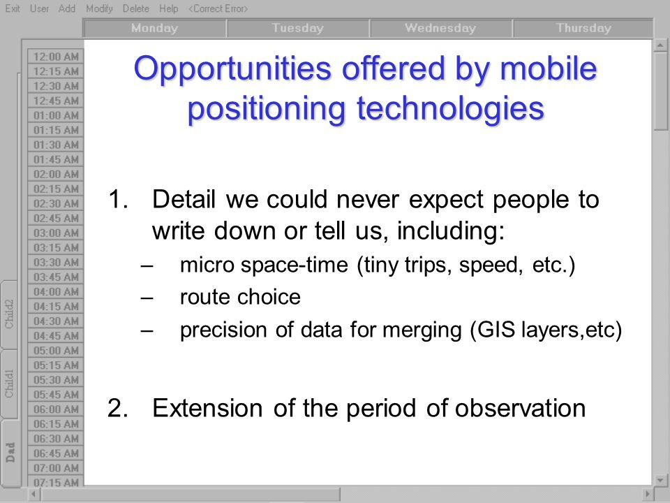Opportunities offered by mobile positioning technologies 1.Detail we could never expect people to write down or tell us, including: –micro space-time (tiny trips, speed, etc.) –route choice –precision of data for merging (GIS layers,etc) 2.Extension of the period of observation