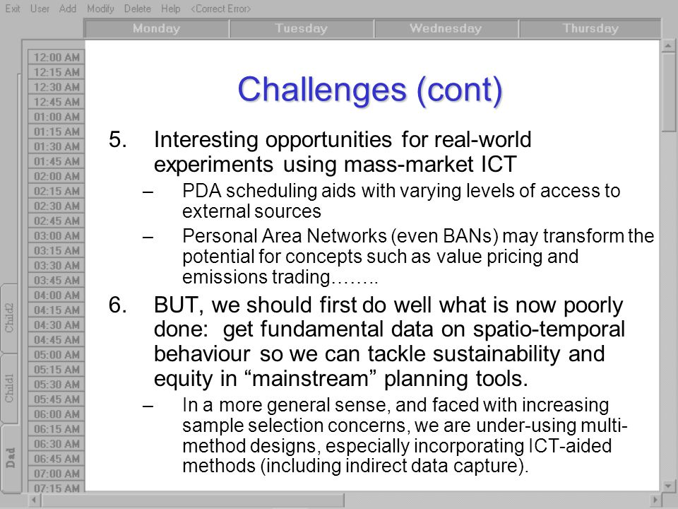 Challenges (cont) 5.Interesting opportunities for real-world experiments using mass-market ICT –PDA scheduling aids with varying levels of access to external sources –Personal Area Networks (even BANs) may transform the potential for concepts such as value pricing and emissions trading……..