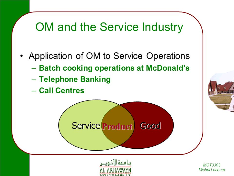 MGT3303 Michel Leseure Good OM and the Service Industry Application of OM to Service Operations –Batch cooking operations at McDonald's –Telephone Ban