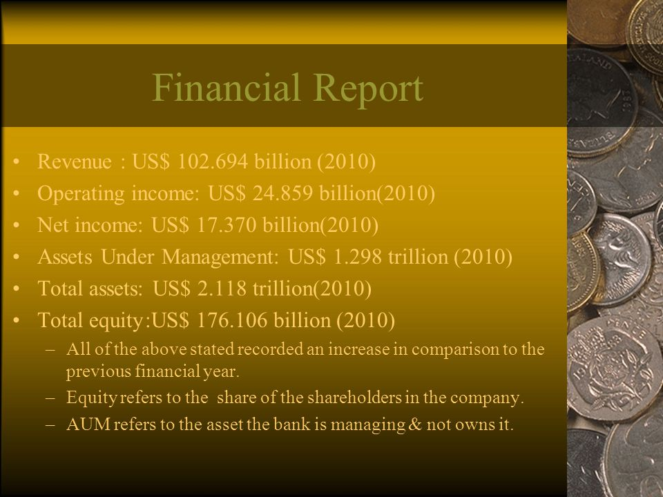 Financial Report Revenue : US$ 102.694 billion (2010) Operating income: US$ 24.859 billion(2010) Net income: US$ 17.370 billion(2010) Assets Under Management: US$ 1.298 trillion (2010) Total assets: US$ 2.118 trillion(2010) Total equity:US$ 176.106 billion (2010) –All of the above stated recorded an increase in comparison to the previous financial year.