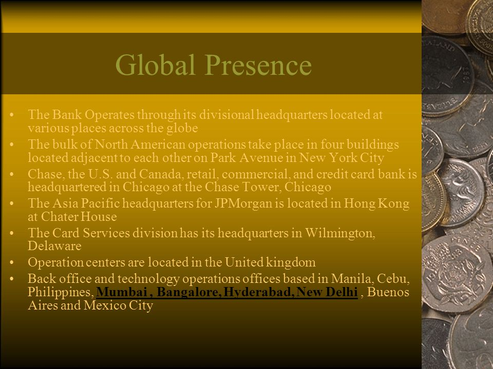 Global Presence The Bank Operates through its divisional headquarters located at various places across the globe The bulk of North American operations take place in four buildings located adjacent to each other on Park Avenue in New York City Chase, the U.S.