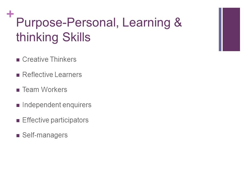 + Purpose-Personal, Learning & thinking Skills Creative Thinkers Reflective Learners Team Workers Independent enquirers Effective participators Self-managers