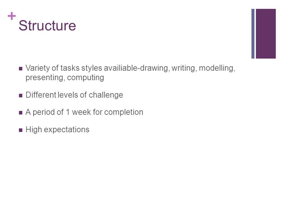 + Structure Variety of tasks styles availiable-drawing, writing, modelling, presenting, computing Different levels of challenge A period of 1 week for completion High expectations