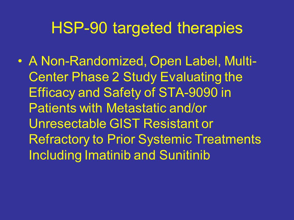 HSP-90 targeted therapies A Non-Randomized, Open Label, Multi- Center Phase 2 Study Evaluating the Efficacy and Safety of STA-9090 in Patients with Metastatic and/or Unresectable GIST Resistant or Refractory to Prior Systemic Treatments Including Imatinib and Sunitinib