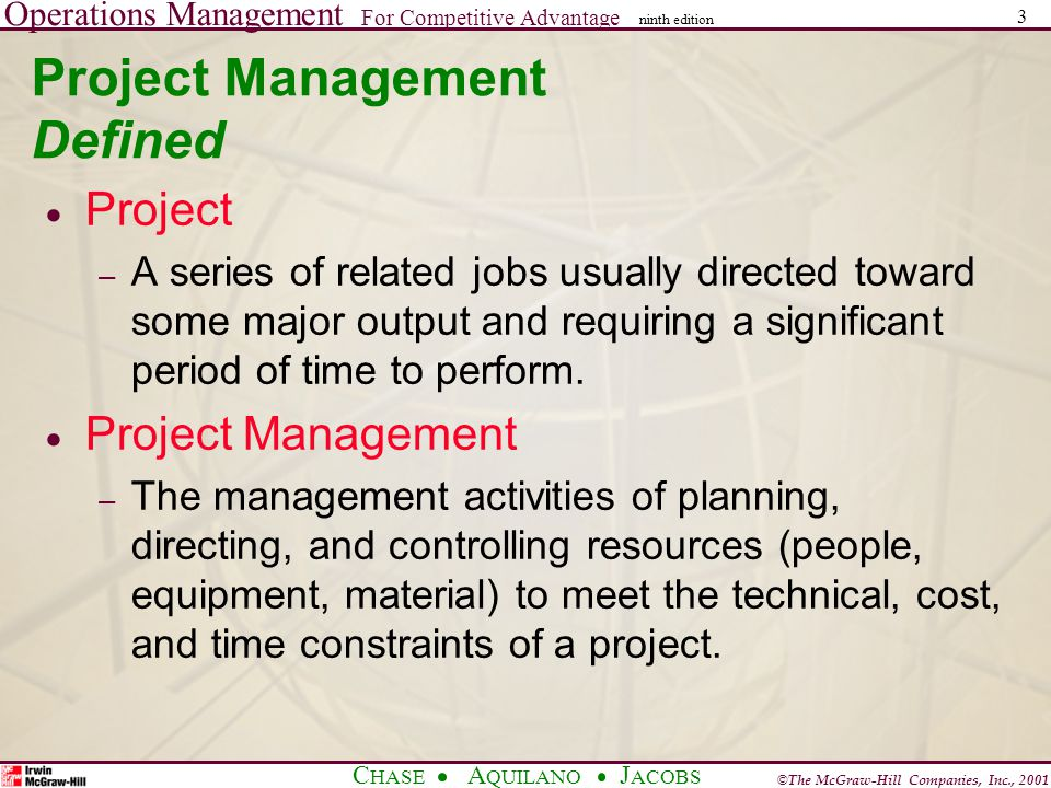 Operations Management For Competitive Advantage © The McGraw-Hill Companies, Inc., 2001 C HASE A QUILANO J ACOBS ninth edition 3 Project Management Defined  Project – A series of related jobs usually directed toward some major output and requiring a significant period of time to perform.