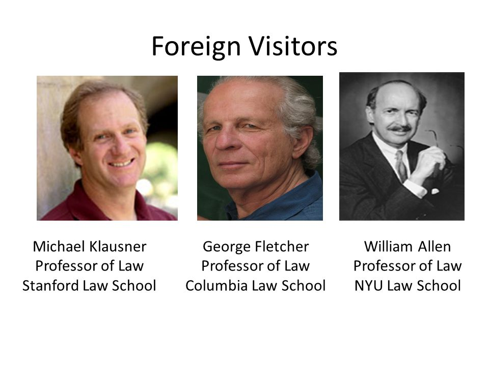 Foreign Visitors George Fletcher Professor of Law Columbia Law School Michael Klausner Professor of Law Stanford Law School William Allen Professor of Law NYU Law School