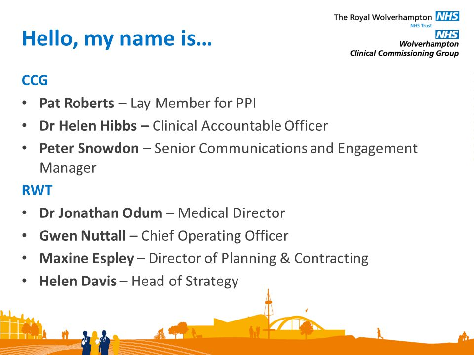 Hello, my name is… CCG Pat Roberts – Lay Member for PPI Dr Helen Hibbs – Clinical Accountable Officer Peter Snowdon – Senior Communications and Engagement Manager RWT Dr Jonathan Odum – Medical Director Gwen Nuttall – Chief Operating Officer Maxine Espley – Director of Planning & Contracting Helen Davis – Head of Strategy