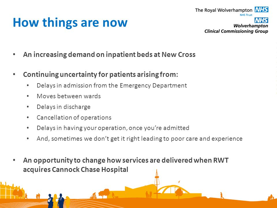 How we developed proposals Senior doctors at RWT have led the process We have listened to patients either formally and informally We have looked at clinical models that work well in other parts of the country and abroad Using Cannock Chase Hospital to benefit the patients of Wolverhampton