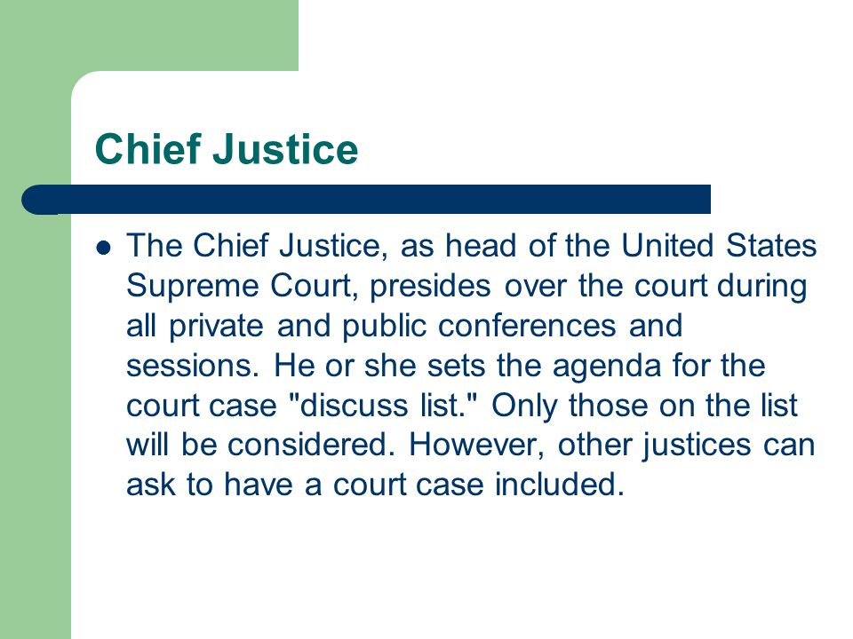 Chief Justice The Chief Justice, as head of the United States Supreme Court, presides over the court during all private and public conferences and ses