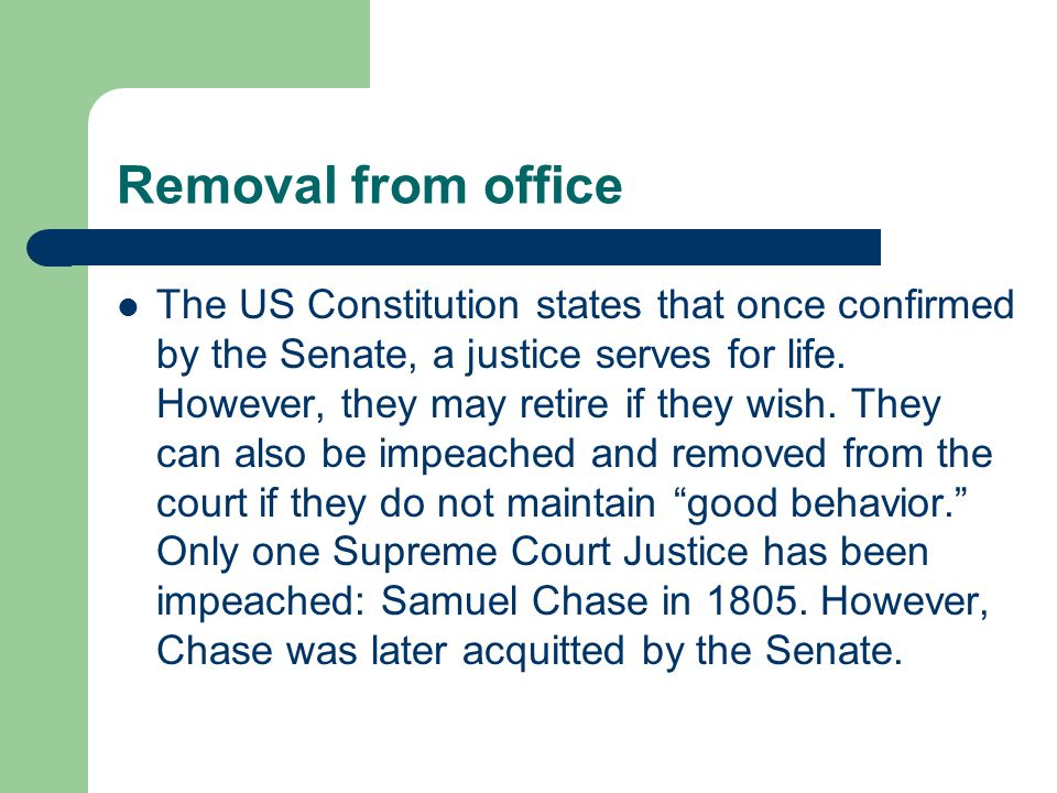 Removal from office The US Constitution states that once confirmed by the Senate, a justice serves for life. However, they may retire if they wish. Th