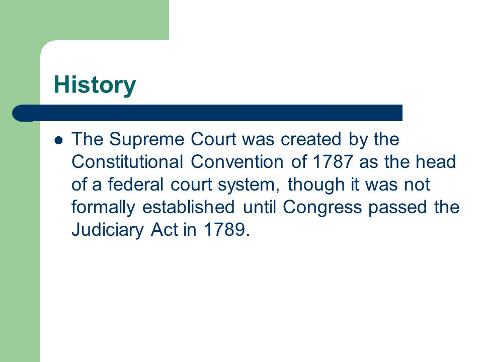History The Supreme Court was created by the Constitutional Convention of 1787 as the head of a federal court system, though it was not formally estab