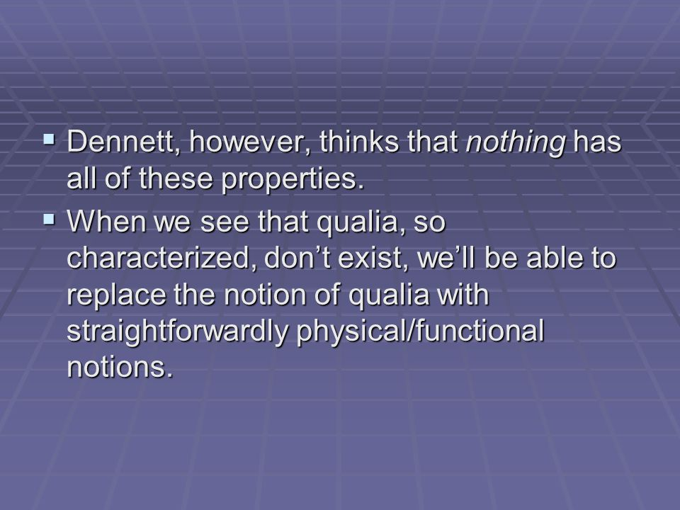  Dennett, however, thinks that nothing has all of these properties.  When we see that qualia, so characterized, don't exist, we'll be able to replac