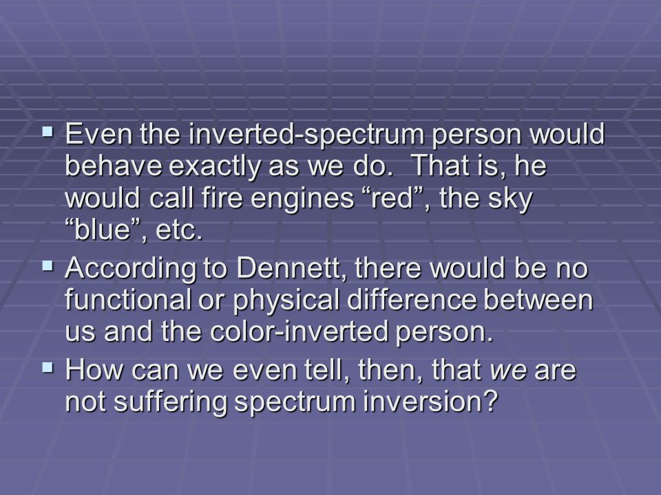 " Even the inverted-spectrum person would behave exactly as we do. That is, he would call fire engines ""red"", the sky ""blue"", etc.  According to Denn"