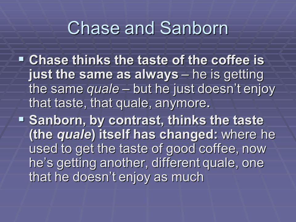 Chase and Sanborn  Chase thinks the taste of the coffee is just the same as always – he is getting the same quale – but he just doesn't enjoy that ta
