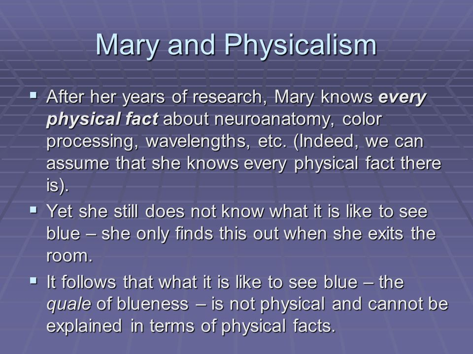 Mary and Physicalism  After her years of research, Mary knows every physical fact about neuroanatomy, color processing, wavelengths, etc. (Indeed, we
