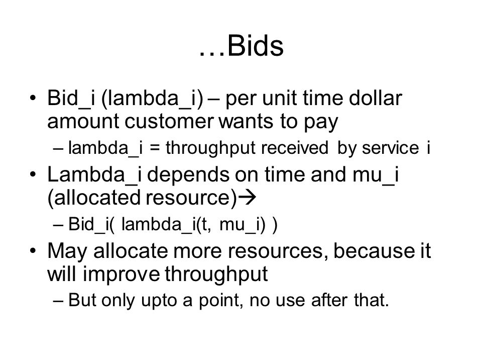 …Bids Bid_i (lambda_i) – per unit time dollar amount customer wants to pay –lambda_i = throughput received by service i Lambda_i depends on time and mu_i (allocated resource)  –Bid_i( lambda_i(t, mu_i) ) May allocate more resources, because it will improve throughput –But only upto a point, no use after that.