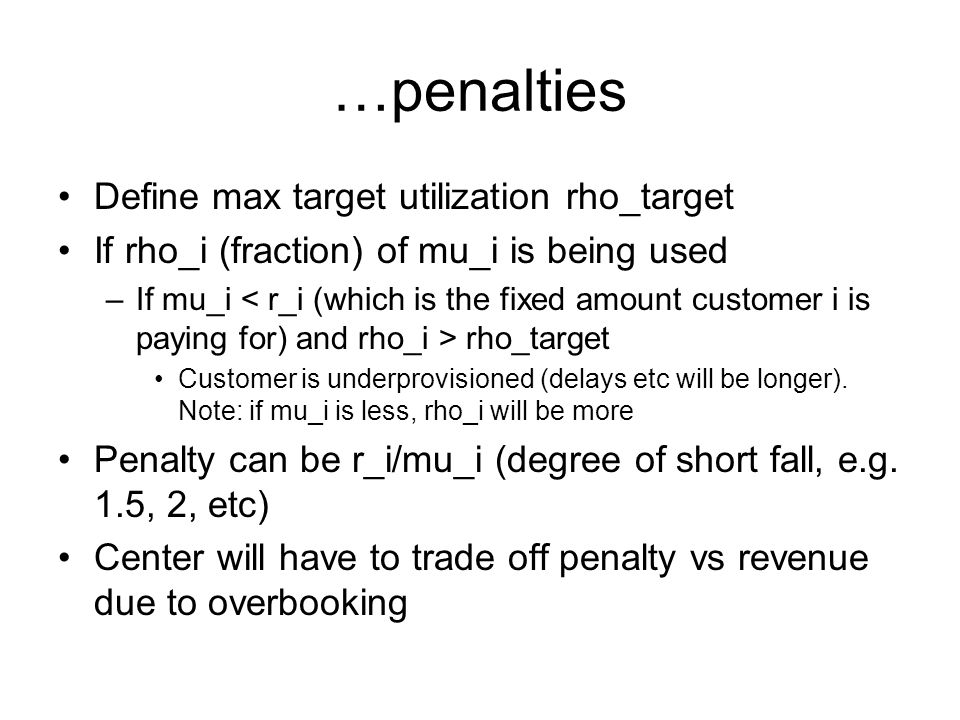 …penalties Define max target utilization rho_target If rho_i (fraction) of mu_i is being used –If mu_i rho_target Customer is underprovisioned (delays