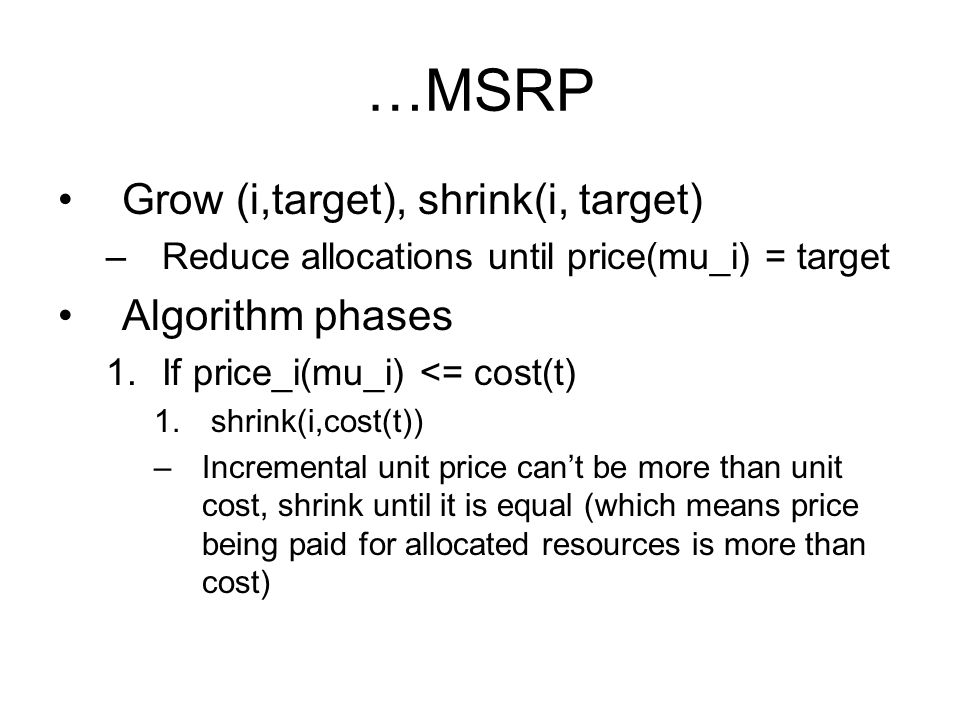 …MSRP Grow (i,target), shrink(i, target) –Reduce allocations until price(mu_i) = target Algorithm phases 1.If price_i(mu_i) <= cost(t) 1.