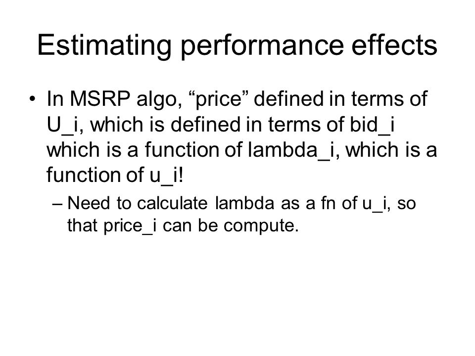 Estimating performance effects In MSRP algo, price defined in terms of U_i, which is defined in terms of bid_i which is a function of lambda_i, which is a function of u_i.
