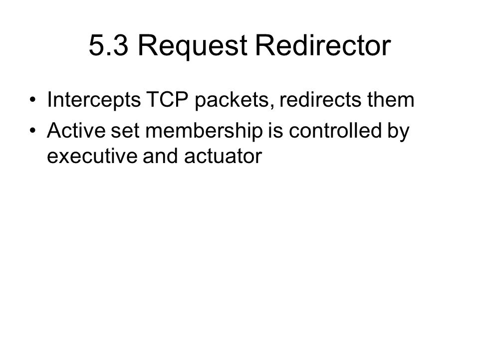 5.3 Request Redirector Intercepts TCP packets, redirects them Active set membership is controlled by executive and actuator