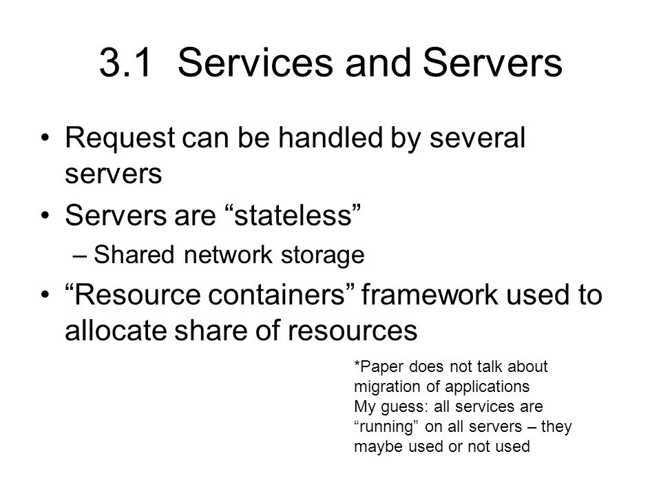 3.1 Services and Servers Request can be handled by several servers Servers are stateless –Shared network storage Resource containers framework used to allocate share of resources *Paper does not talk about migration of applications My guess: all services are running on all servers – they maybe used or not used