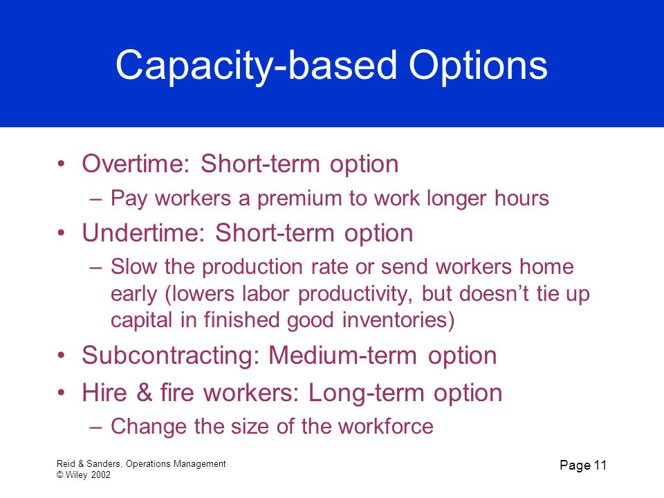 Reid & Sanders, Operations Management © Wiley 2002 Page 11 Capacity-based Options Overtime: Short-term option –Pay workers a premium to work longer hours Undertime: Short-term option –Slow the production rate or send workers home early (lowers labor productivity, but doesn't tie up capital in finished good inventories) Subcontracting: Medium-term option Hire & fire workers: Long-term option –Change the size of the workforce