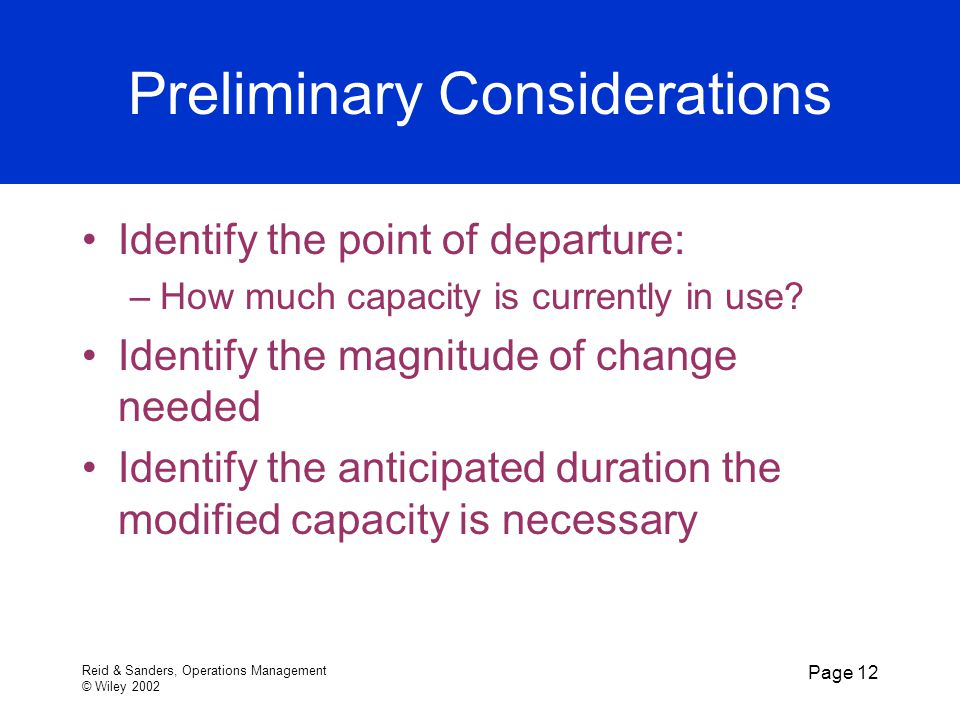 Reid & Sanders, Operations Management © Wiley 2002 Page 12 Preliminary Considerations Identify the point of departure: –How much capacity is currently in use.