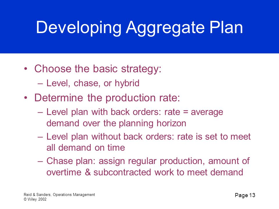 Reid & Sanders, Operations Management © Wiley 2002 Page 13 Developing Aggregate Plan Choose the basic strategy: –Level, chase, or hybrid Determine the production rate: –Level plan with back orders: rate = average demand over the planning horizon –Level plan without back orders: rate is set to meet all demand on time –Chase plan: assign regular production, amount of overtime & subcontracted work to meet demand