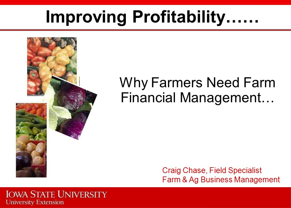 Improving Profitability…… Why Farmers Need Farm Financial Management… Craig Chase, Field Specialist Farm & Ag Business Management