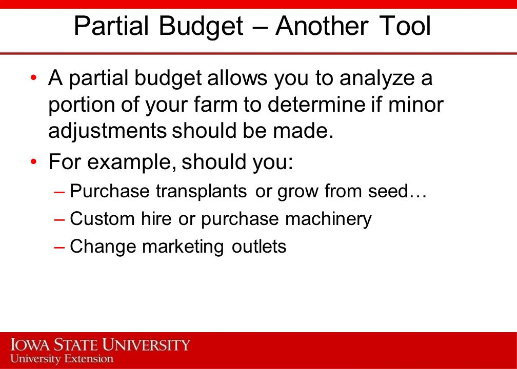 Partial Budget – Another Tool A partial budget allows you to analyze a portion of your farm to determine if minor adjustments should be made.