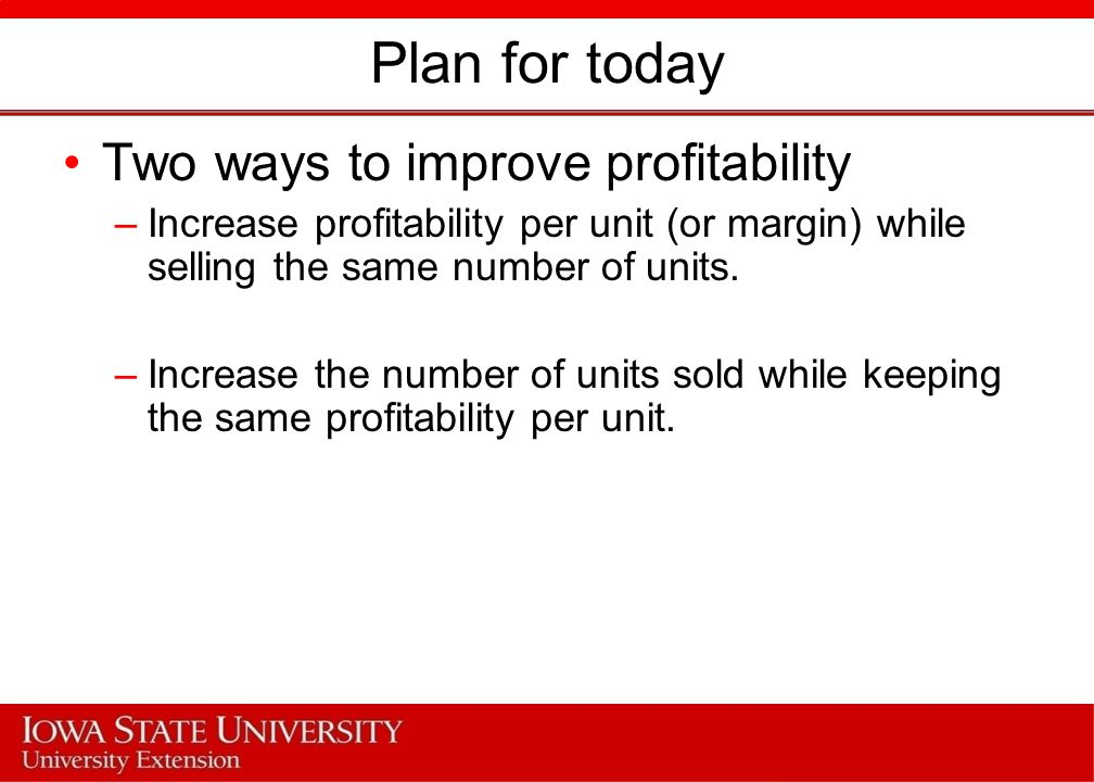 Plan for today Two ways to improve profitability –Increase profitability per unit (or margin) while selling the same number of units.