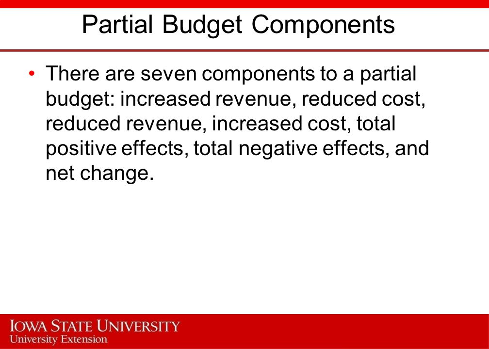 Partial Budget Components There are seven components to a partial budget: increased revenue, reduced cost, reduced revenue, increased cost, total positive effects, total negative effects, and net change.