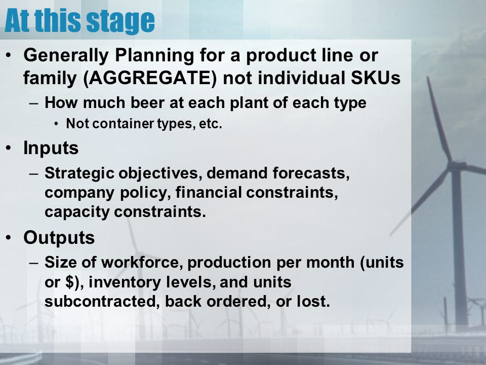At this stage Generally Planning for a product line or family (AGGREGATE) not individual SKUs –How much beer at each plant of each type Not container