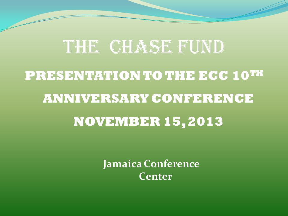 THE CHASE FUND PRESENTATION TO THE ECC 10 TH ANNIVERSARY CONFERENCE NOVEMBER 15, 2013 Jamaica Conference Center