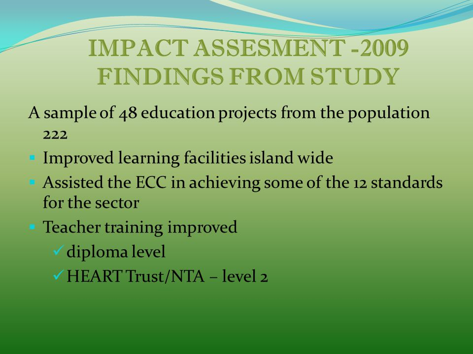 IMPACT ASSESMENT -2009 FINDINGS FROM STUDY A sample of 48 education projects from the population 222  Improved learning facilities island wide  Assisted the ECC in achieving some of the 12 standards for the sector  Teacher training improved diploma level HEART Trust/NTA – level 2
