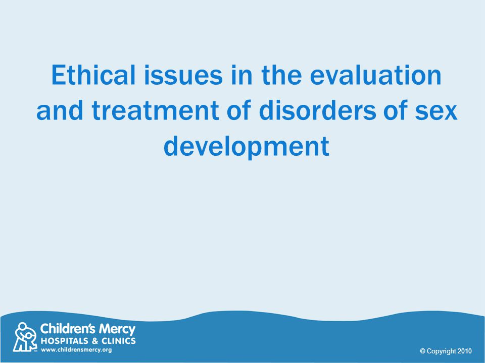 Ethical issues in the evaluation and treatment of disorders of sex development © Copyright 2010